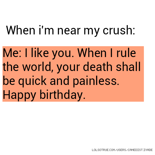 When i'm near my crush: Me: I like you. When I rule the world, your death shall be quick and painless. Happy birthday.
