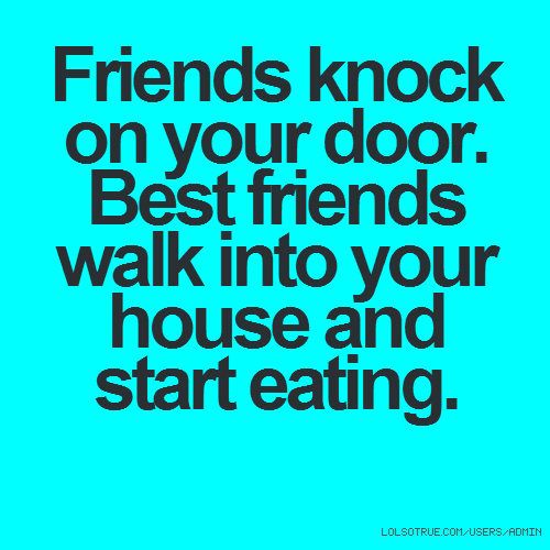 Friends knock on your door. Best friends walk into your house and start eating.