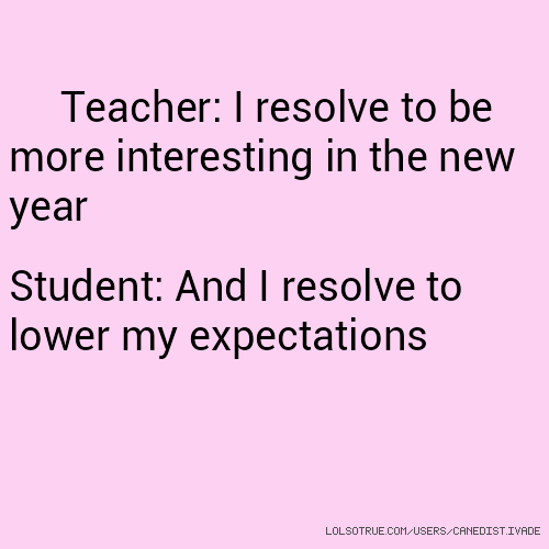 Teacher: I resolve to be more interesting in the new year Student: And I resolve to lower my expectations