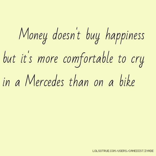 Money doesn't buy happiness but it's more comfortable to cry in a Mercedes than on a bike