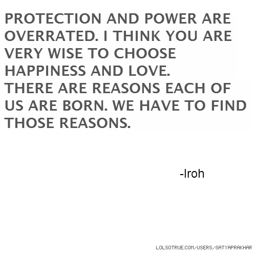 PROTECTION AND POWER ARE OVERRATED. I THINK YOU ARE VERY WISE TO CHOOSE HAPPINESS AND LOVE. THERE ARE REASONS EACH OF US ARE BORN. WE HAVE TO FIND THOSE REASONS. -Iroh