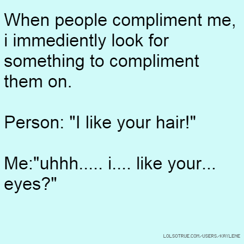 "When people compliment me, i immediently look for something to compliment them on. Person: ""I like your hair!"" Me:""uhhh..... i.... like your... eyes?"""