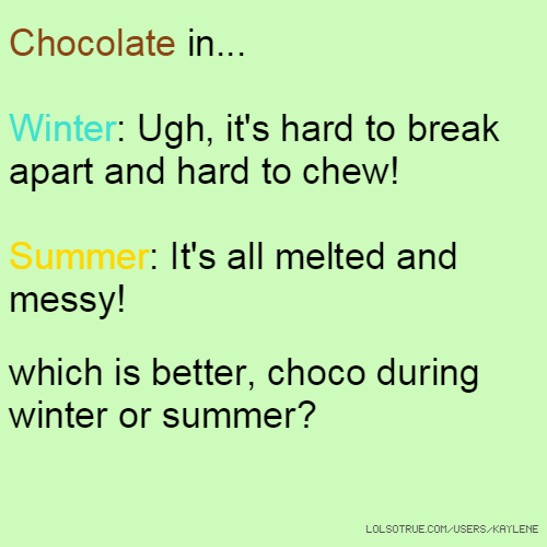 Chocolate in... Winter: Ugh, it's hard to break apart and hard to chew! Summer: It's all melted and messy! which is better, choco during winter or summer?