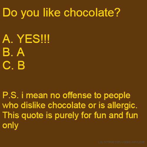 Do you like chocolate? A. YES!!! B. A C. B P.S. i mean no offense to people who dislike chocolate or is allergic. This quote is purely for fun and fun only
