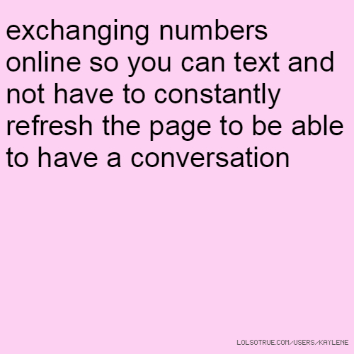 exchanging numbers online so you can text and not have to constantly refresh the page to be able to have a conversation