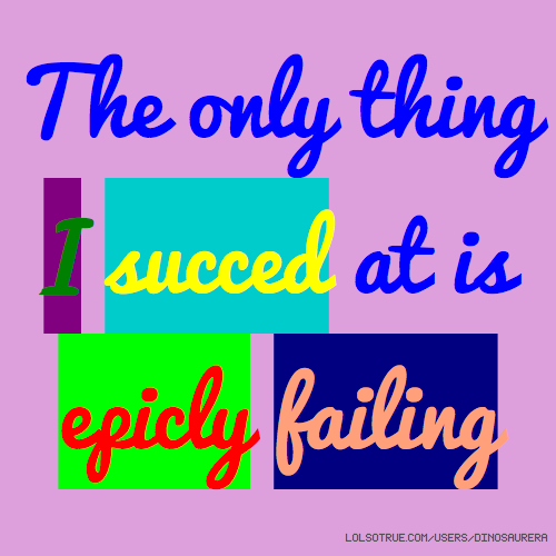 The only thing I succed at is epicly failing
