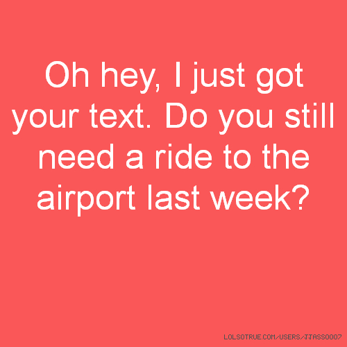 Oh hey, I just got your text. Do you still need a ride to the airport last week?