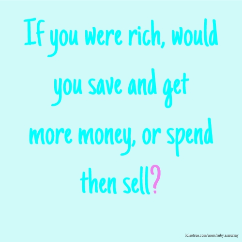 If you were rich, would you save and get more money, or spend then sell?