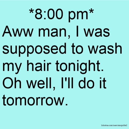*8:00 pm* Aww man, I was supposed to wash my hair tonight. Oh well, I'll do it tomorrow.