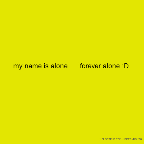 my name is alone .... forever alone :D