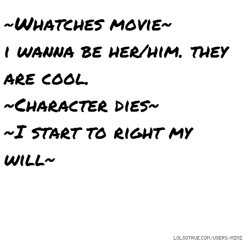 ~Whatches movie~ i wanna be her/him. they are cool. ~Character dies~ ~I start to right my will~