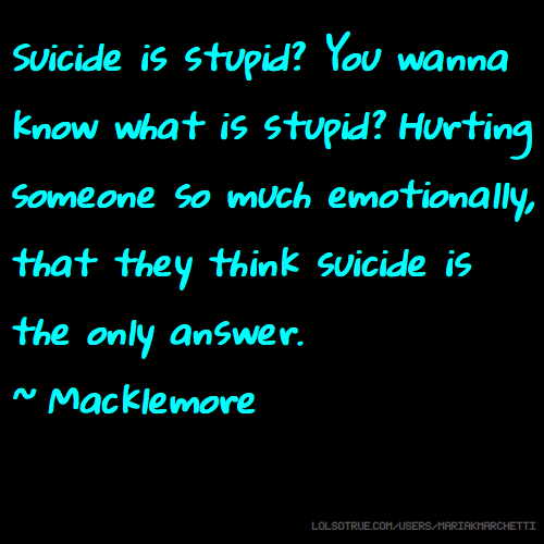 Suicide is stupid? You wanna know what is stupid? Hurting someone so much emotionally, that they think suicide is the only answer. ~ Macklemore