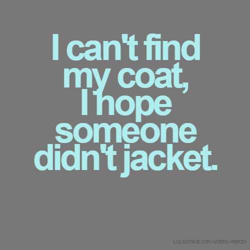 I can't find my coat, I hope someone didn't jacket.