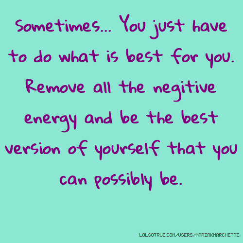 Sometimes... You just have to do what is best for you. Remove all the negitive energy and be the best version of yourself that you can possibly be.