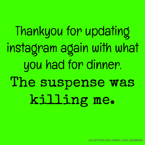 Thankyou for updating instagram again with what you had for dinner. The suspense was killing me.