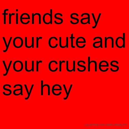 friends say your cute and your crushes say hey