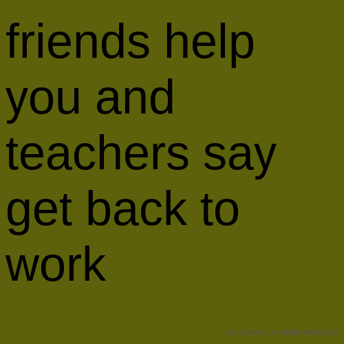 friends help you and teachers say get back to work