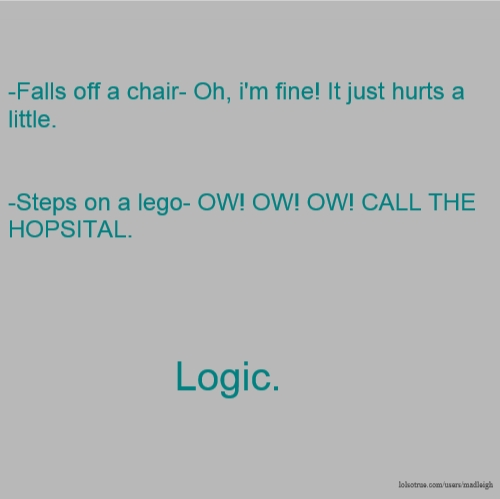 -Falls off a chair- Oh, i'm fine! It just hurts a little. -Steps on a lego- OW! OW! OW! CALL THE HOPSITAL. Logic.