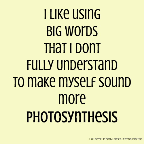 I like using Big words That i dont Fully Understand to make myself sound more photosynthesis