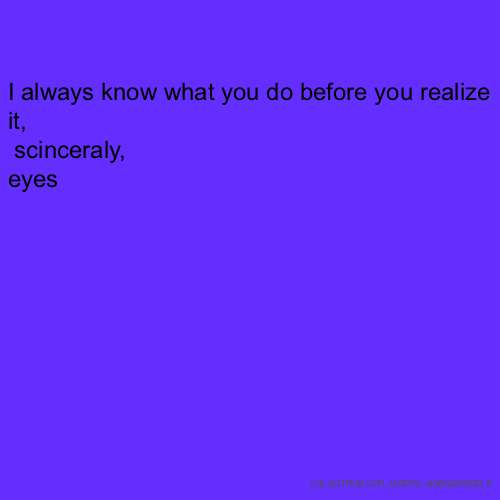 I always know what you do before you realize it, scinceraly, eyes