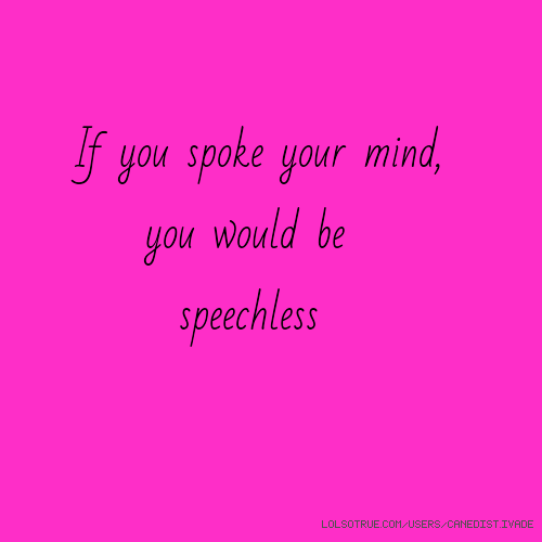 If you spoke your mind, you would be speechless