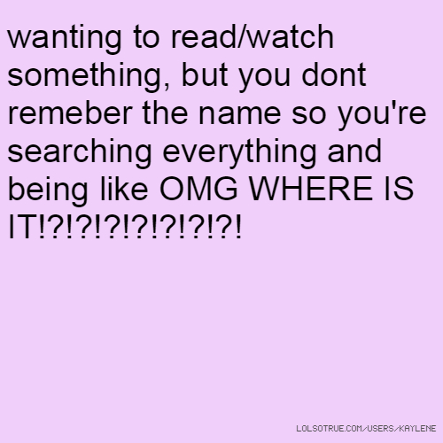 wanting to read/watch something, but you dont remeber the name so you're searching everything and being like OMG WHERE IS IT!?!?!?!?!?!?!?!