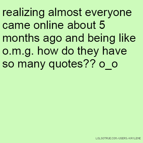 realizing almost everyone came online about 5 months ago and being like o.m.g. how do they have so many quotes?? o_o