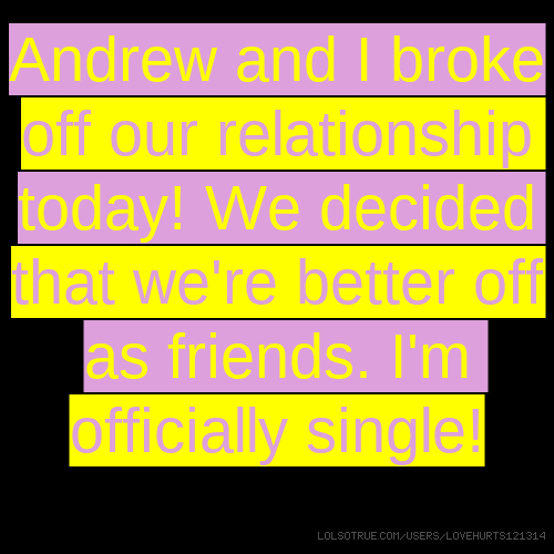 Andrew and I broke off our relationship today! We decided that we're better off as friends. I'm officially single!