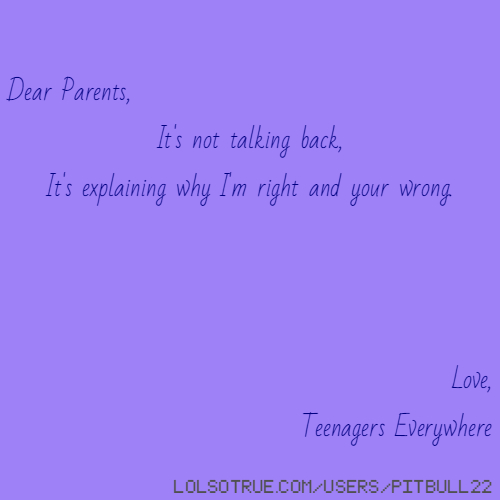 Dear Parents, It's not talking back, It's explaining why I'm right and your wrong. Love, Teenagers Everywhere