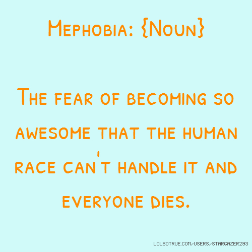 Mephobia: {Noun} The fear of becoming so awesome that the human race can't handle it and everyone dies.