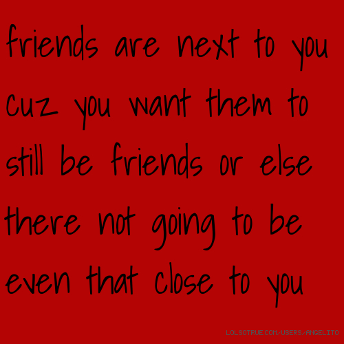 friends are next to you cuz you want them to still be friends or else there not going to be even that close to you