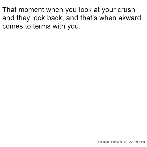 That moment when you look at your crush and they look back, and that's when akward comes to terms with you.