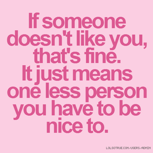 If someone doesn't like you, that's fine. It just means one less person you have to be nice to.