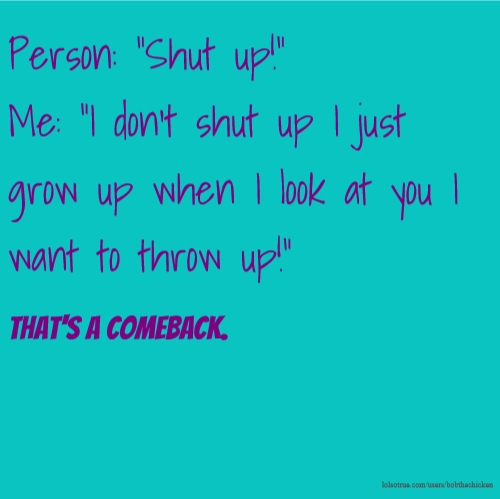 "Person: ""Shut up!"" Me: ""I don't shut up I just grow up when I look at you I want to throw up!"" That's a comeback."