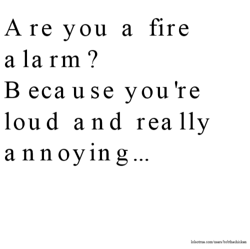 Are you a fire alarm? Because you're loud and really annoying...