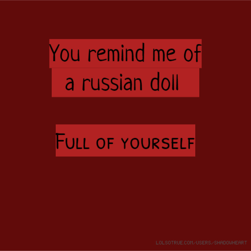 You remind me of a russian doll Full of yourself