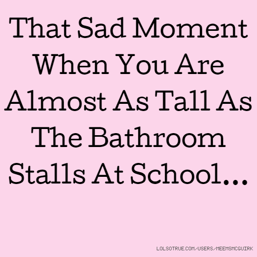 That Sad Moment When You Are Almost As Tall As The Bathroom Stalls At School...