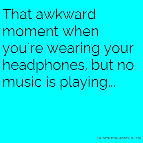 That awkward moment when you're wearing your headphones, but no music is playing...