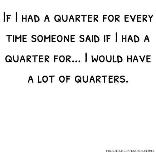 If I had a quarter for every time someone said if I had a quarter for... I would have a lot of quarters.