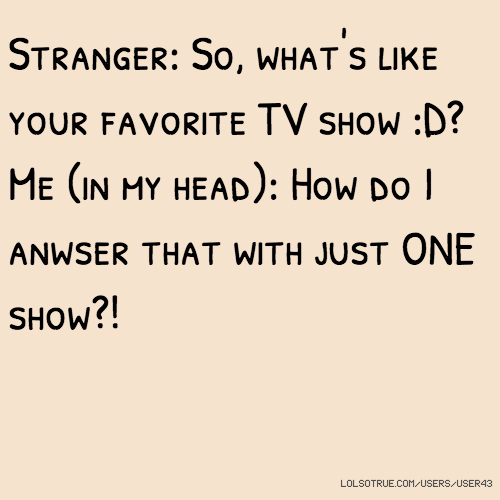 Stranger: So, what's like your favorite TV show :D? Me (in my head): How do I anwser that with just ONE show?!