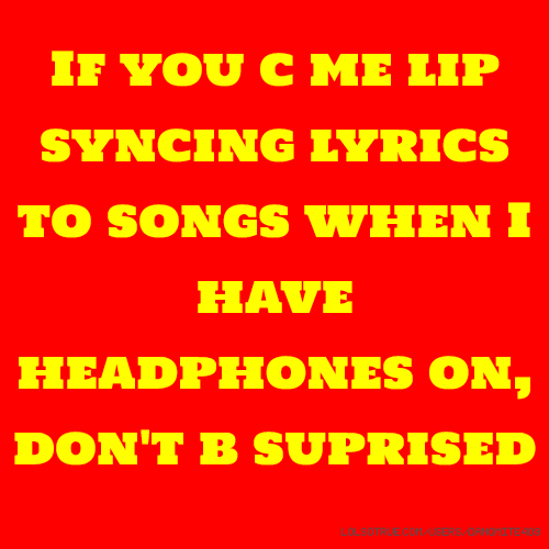 If you c me lip syncing lyrics to songs when I have headphones on, don't b suprised