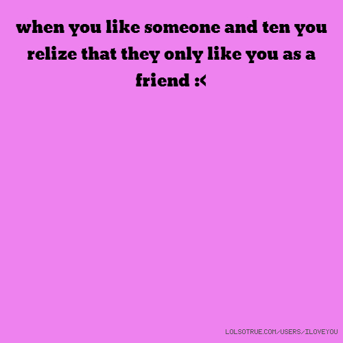when you like someone and ten you relize that they only like you as a friend :<