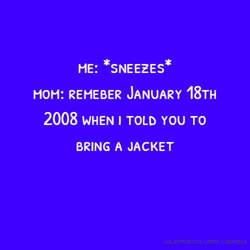 me: *sneezes* mom: remeber January 18th 2008 when i told you to bring a jacket