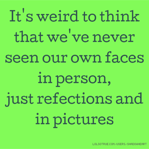 It's weird to think that we've never seen our own faces in person, just refections and in pictures