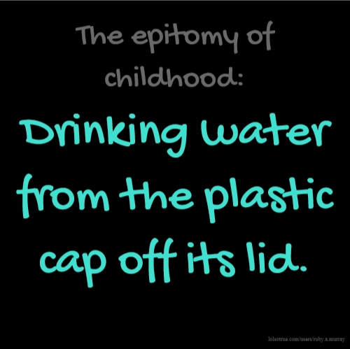 The epitomy of childhood: Drinking water from the plastic cap off its lid.