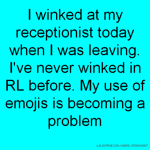 I winked at my receptionist today when I was leaving. I've never winked in RL before. My use of emojis is becoming a problem
