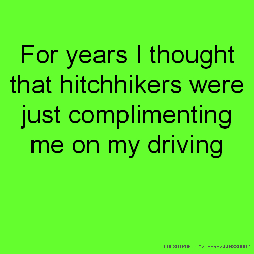 For years I thought that hitchhikers were just complimenting me on my driving