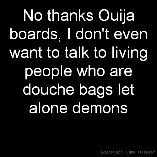No thanks Ouija boards, I don't even want to talk to living people who are douche bags let alone demons