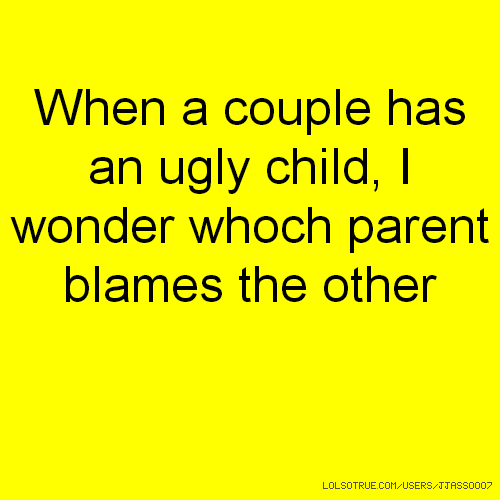 When a couple has an ugly child, I wonder whoch parent blames the other