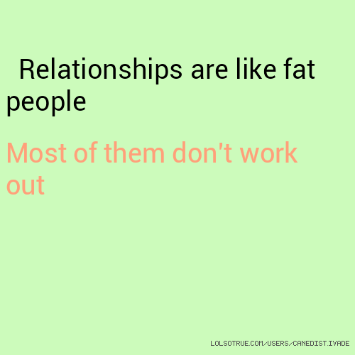 Relationships are like fat people Most of them don't work out